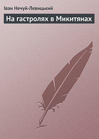Іван Нечуй-Левицький - На гастролях в Микитянах