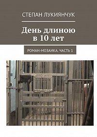 Степан Лукиянчук -День длиною в 10 лет. Роман-мозаика. Часть1