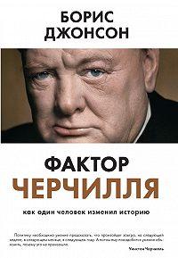 Борис Джонсон -Фактор Черчилля. Как один человек изменил историю