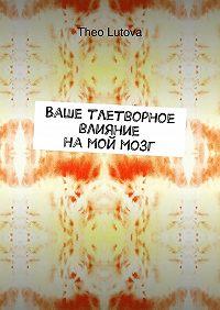 Theo Lutova -Ваше тлетворное влияние намоймозг