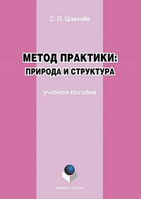 Сергей Павлович Щавелёв -Метод практики: природа и структура. Учебное пособие