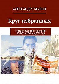 Александр Гмырин -Круг избранных. Первый калининградский политический детектив