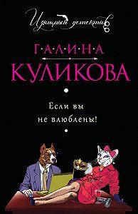 Галина Михайловна Куликова -Если вы не влюблены!