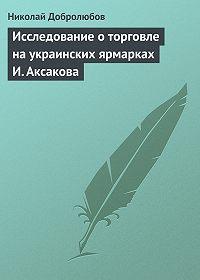 Николай Добролюбов -Исследование о торговле на украинских ярмарках И. Аксакова