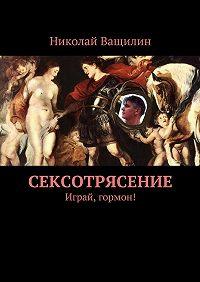 Николай Ващилин -Сексотрясение. Играй, гормон!
