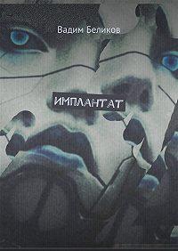 Вадим Беликов -Имплантат. Книга первая