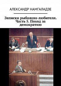 Александр Намгаладзе -Записки рыболова-любителя. Часть 5. Поход за демократию