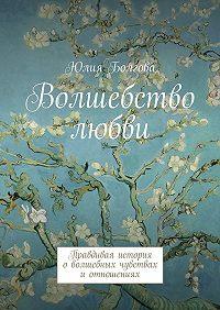 Юлия Болгова -Волшебство любви. Правдивая история оволшебных чувствах иотношениях