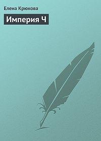 Елена Крюкова - Империя Ч
