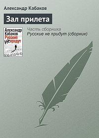 Александр Кабаков -Зал прилета