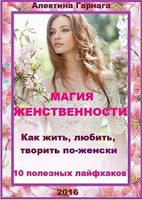 Алевтина Гарнага -Магия женственности. Как жить, любить, творить по-женски. 10 полезных лайфхаков.