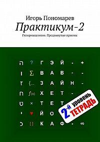 Игорь Пономарев -Практикум-2. Гипермышление. Продвинутые приемы