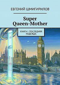 Евгений Шмигирилов - Super Queen-Mother. Книга I. Последняя надежда