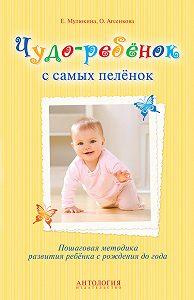 Елена Мулюкина, Оксана Агеенкова - Чудо-ребёнок с самых пелёнок. Пошаговая методика развития ребёнка с рождения до года