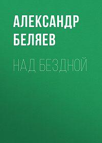 Александр Беляев -Над бездной