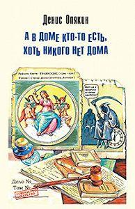 Денис Опякин -А в доме кто-то есть, хоть никого нет дома (сборник)