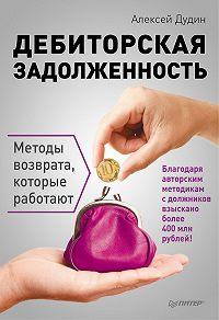 Алексей Дудин - Дебиторская задолженность. Методы возврата, которые работают