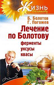 Борис Болотов, ГлебПогожев - Лечение по Болотову: ферменты, уксусы, квасы