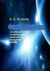 Александр Астахов -Физика движения. Альтернативная теоретическая механика или Осознание знания