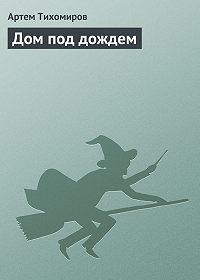 Артем Тихомиров -Дом под дождем