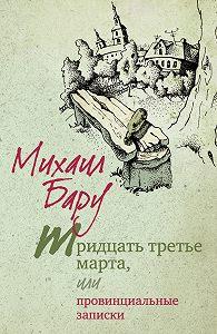 Михаил Бару - Тридцать третье марта, или Провинциальные записки