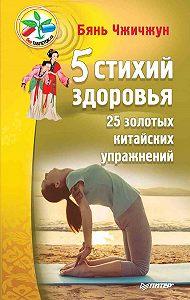 Бянь Чжичжун - 5 стихий здоровья. 25 золотых китайских упражнений