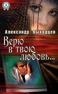 Александр Выходцев -Верю в твою Любовь…