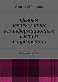 Дмитрий Марков - Основы использования геоинформационных систем вобразовании