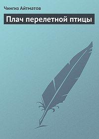 Чингиз Айтматов - Плач перелетной птицы