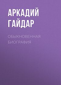 Аркадий Гайдар -Обыкновенная биография