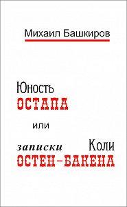 Михаил Башкиров - Юность Остапа, или Записки Коли Остен-Бакена