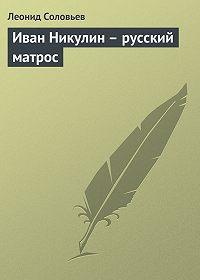 Леонид Соловьев -Иван Никулин – русский матрос