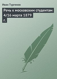 Иван Тургенев -Речь к московским студентам 4/16 марта 1879 г.