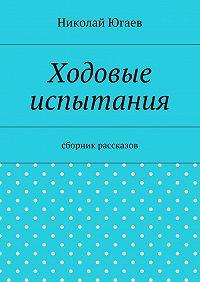 Николай Югаев - Ходовые испытания. сборник рассказов