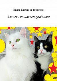 Владимир Шилов -Записки кошачьего угодника