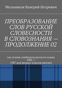 Валерий Мельников -ПРЕОБРАЗОВАНИЕ СЛОВ РУССКОЙ СЛОВЕСНОСТИ В СЛОВОЗНАНИЯ – ПРОДОЛЖЕНИЕ 02