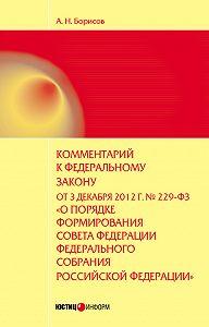 А. Н. Борисов -Комментарий к Федеральному закону от 3 декабря 2012 г. №229-ФЗ «О порядке формирования Совета Федерации Федерального собрания Российской Федерации» (постатейный)