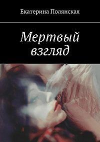 Екатерина Полянская - Мертвый взгляд