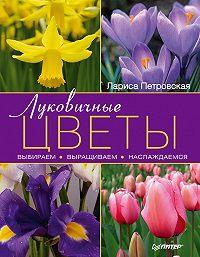 Лариса Петровская - Луковичные цветы: выбираем, выращиваем, наслаждаемся
