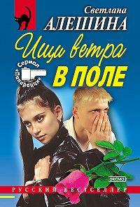 Светлана Алешина - Ищи ветра в поле (сборник)
