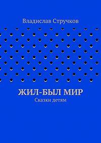 Владислав Стручков - Жил-былМир