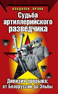 Владилен Орлов -Судьба артиллерийского разведчика. Дивизия прорыва: от Белоруссии до Эльбы