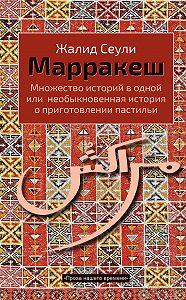 Жалид Сеули - Марракеш. Множество историй в одной или необыкновенная история о приготовлении пастильи