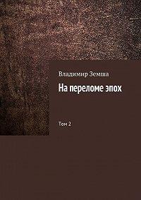 Владимир Земша -На переломе эпох. Том 2