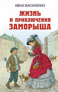 Иван Василенко -Жизнь и приключения Заморыша