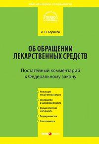 А. Н. Борисов -Комментарий к Федеральному закону от 12 апреля 2010 г. №61-ФЗ «Об обращении лекарственных средств» (постатейный)