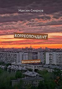 Максим Смирнов -Корреспондент. Фантасмагория