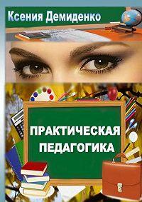Ксения Демиденко -Практическая педагогика. Роман ошколе, любви инетолько…