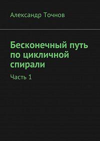 Александр Точнов -Бесконечный путь поцикличной спирали. Часть1