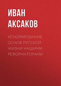 Иван Аксаков -Игнорирование основ русской жизни нашими реформаторами